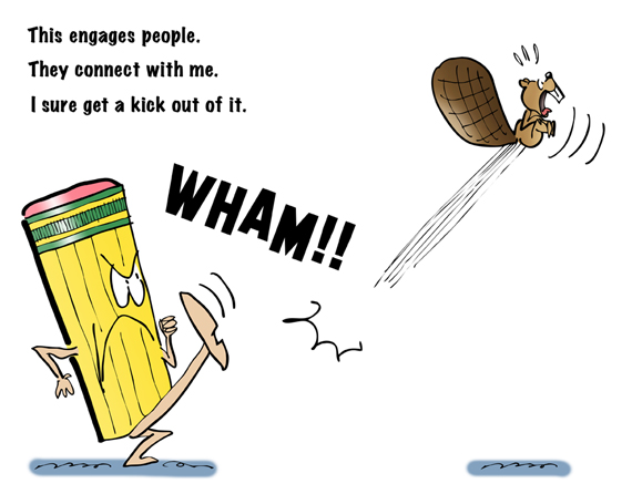 big angry pencil giving beaver a kick, engage people, connect on Twitter, Facebook, LinkedIn, get kick out of it