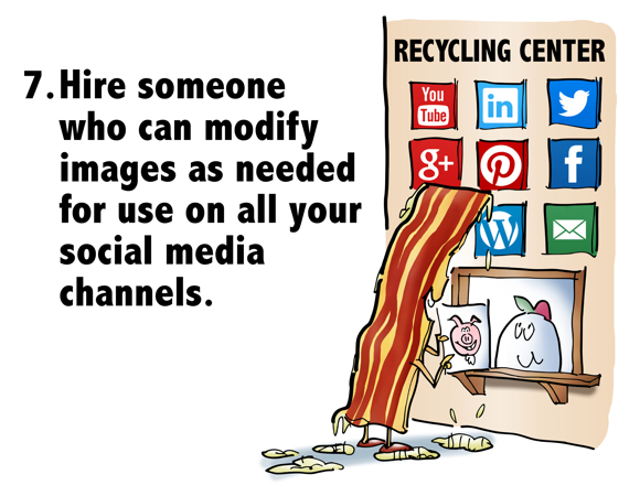 Hire someone who can modify images as needed for use on all your social media channels bacon strip at recycling center window with picture of pig talking to egg attendant signs on wall for YouTube LinkedIn Twitter Google+ Pinterest Facebook WordPress email