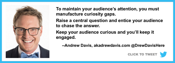 to maintain audience attention need curiosity gaps raise question keep audience chasing answer marketing expert Andrew Davis