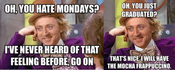 memes Gene Wilder still photo from Willie Wonka movie you hate Mondays? and you just graduated? big deal tell me more